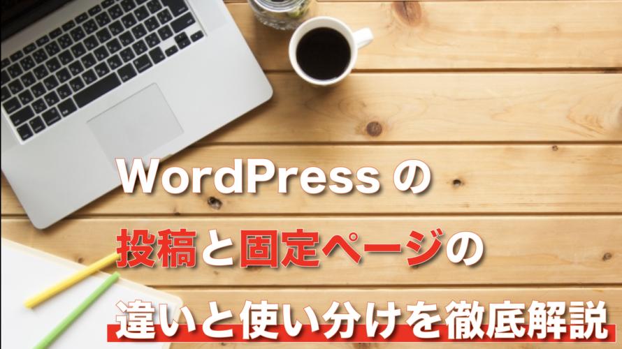 WordPressの投稿と固定ページの違いと使い分けを徹底解説